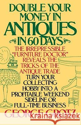 Double Your Money in Antiques in 60 Days: Turn Your Collecting Hobby Into a Profitable Weekend Sideline or Full-Time Business George Grotz 9780385195157