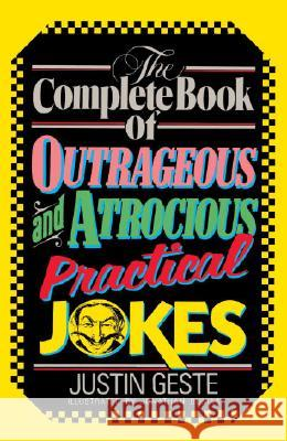 The Complete Book of Outrageous and Atrocious Practical Jokes Justin Geste Jonathan Bumas Jack Carswell 9780385230445