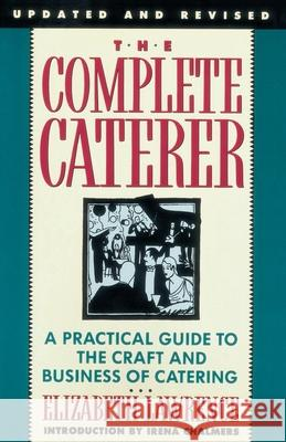 The Complete Caterer: A Practical Guide to the Craft and Business of Catering, Updated and Revised Elizabeth Lawrence 9780385234801