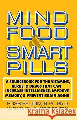 Mind Food and Smart Pills: A Sourcebook for the Vitamins, Herbs, and Drugs That Can Increase Intelligence, Improve Memory, and Prevent Brain Agin Ross Pelton Taffy Clarke Pelton Ward Dean 9780385261388