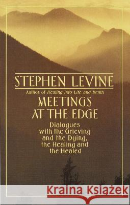Meetings at the Edge: Dialogues with the Grieving and the Dying, the Healing and the Healed Stephen Levine 9780385262200