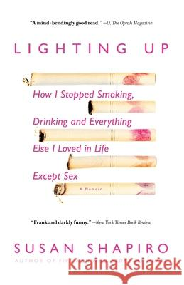 Lighting Up: How I Stopped Smoking, Drinking, and Everything Else I Loved in Life Except Sex Susan Shapiro 9780385338349