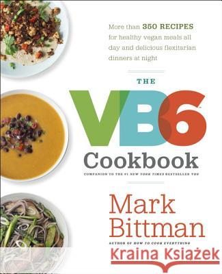 The VB6 Cookbook: More Than 350 Recipes for Healthy Vegan Meals All Day and Delicious Flexitarian Dinners at Night Mark Bittman 9780385344821 Clarkson Potter Publishers