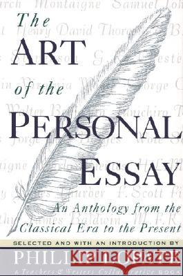 The Art of the Personal Essay: An Anthology from the Classical Era to the Present Phillip Lopate 9780385423397 Anchor Books