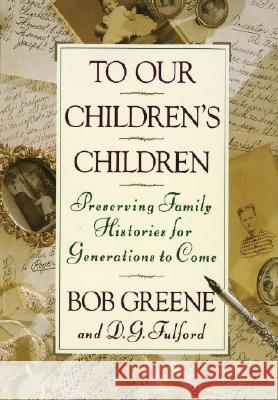 To Our Children's Children: Preserving Family Histories for Generations to Come Bob Greene D. G. Fulford 9780385467971