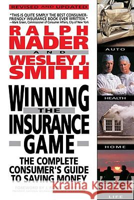 Winning the Insurance Game: The Complete Consumer's Guide to Saving Money Ralph Nader Wesley J. Smith J. Robert Hunter 9780385468381