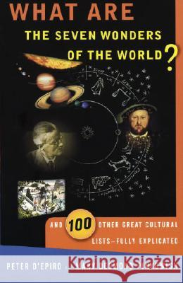 What Are the Seven Wonders of the World?: And 100 Other Great Cultural Lists--Fully Explicated Peter D'Epiro Mary Pinkowish Desmond D'Epiro 9780385490627