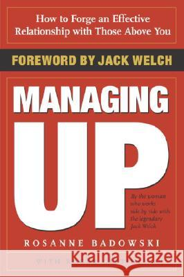 Managing Up: How to Forge an Effective Relationship with Those Above You Rosanne Badowski Jack Welch Roger Gittines 9780385507738
