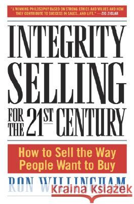 Integrity Selling for the 21st Century: How to Sell the Way People Want to Buy Ron Willingham 9780385509565