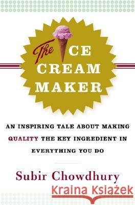The Ice Cream Maker: An Inspiring Tale about Making Quality the Key Ingredient in Everything You Do Subir Chowdhury 9780385514781