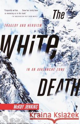 The White Death: Tragedy and Heroism in an Avalanche Zone McKay Jenkins 9780385720779