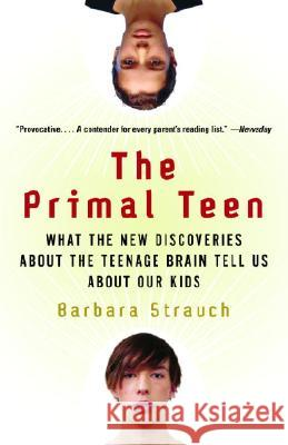 The Primal Teen: What the New Discoveries about the Teenage Brain Tell Us about Our Kids Barbara Strauch 9780385721608