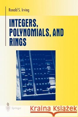 Integers, Polynomials, and Rings: A Course in Algebra Ronald S. Irving 9780387201726