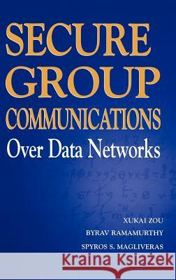 Secure Group Communications Over Data Networks Xukai Zou Byrav Ramamurthy Spyros S. Magliveras 9780387229706
