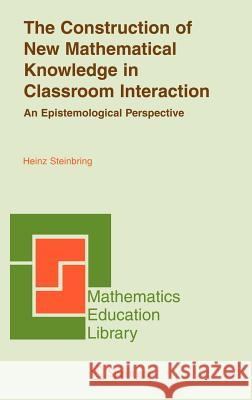 The Construction of New Mathematical Knowledge in Classroom Interaction: An Epistemological Perspective Heinz Steinbring 9780387242514