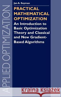 Practical Mathematical Optimization: An Introduction to Basic Optimization Theory and Classical and New Gradient-Based Algorithms Jan A. Snyman 9780387243481