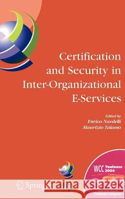 Certification and Security in Inter-Organizational E-Services: Ifip 18th World Computer Congress, August 22-27, 2004, Toulouse, France Enrico Nardelli Maurizio Talamo Enrico Nardelli 9780387250878