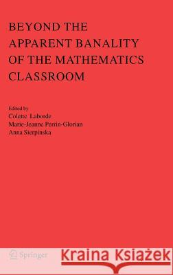 Beyond the Apparent Banality of the Mathematics Classroom Colette Laborde Marie-Jeanne Perrin-Glorian Anna Sierpinska 9780387253534