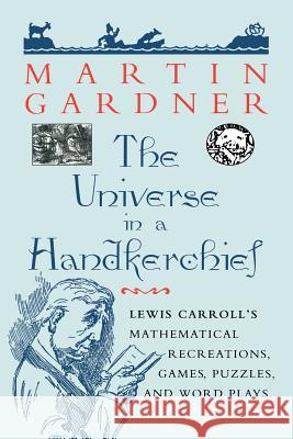 The Universe in a Handkerchief: Lewis Carroll's Mathematical Recreations, Games, Puzzles, and Word Plays Martin Gardner 9780387256412