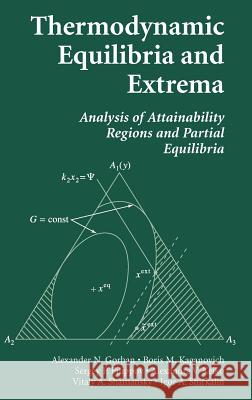 Thermodynamic Equilibria and Extrema : Analysis of Attainability Regions and Partial Equilibrium Alexander N. Gorban Boris M. Kaganovich Sergey P. Filippov 9780387285757