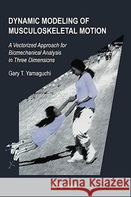 Dynamic Modeling of Musculoskeletal Motion: A Vectorized Approach for Biomechanical Analysis in Three Dimensions Gary Tad Yamaguchi 9780387287041