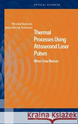 Thermal Processes Using Attosecond Laser Pulses : When Time Matters Miroslaw Kozlowski Janina Marciak-Kozlowska M. Kozlowski 9780387301594
