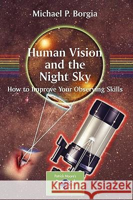 Human Vision and the Night Sky: How to Improve Your Observing Skills Michael Borgia 9780387307763