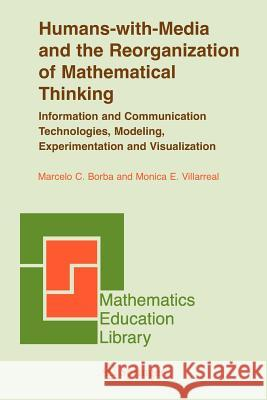 Humans-With-Media and the Reorganization of Mathematical Thinking: Information and Communication Technologies, Modeling, Visualization and Experimenta Marcelo C. Borba Monica E. Villarreal U. D'Ambrosio 9780387328218