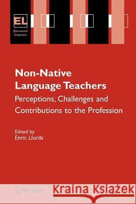 Non-Native Language Teachers: Perceptions, Challenges and Contributions to the Profession Enric Llurda 9780387328225