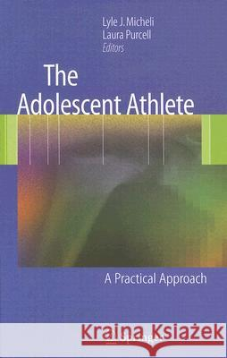 The Adolescent Athlete: A Practical Approach Lyle J. Micheli Laura Purcell 9780387359649