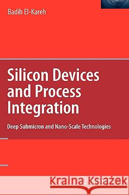 Silicon Devices and Process Integration : Deep Submicron and Nano-Scale Technologies Badih El-Kareh 9780387367989 Springer