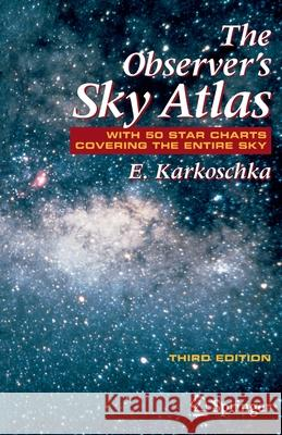 The Observer's Sky Atlas: With 50 Star Charts Covering the Entire Sky E. Karkoschka 9780387485379