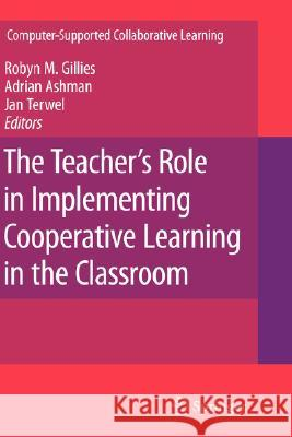 The Teacher's Role in Implementing Cooperative Learning in the Classroom Robyn M. Gillies Adrian Ashman Jan Terwel 9780387708911