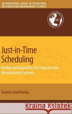 Just-in-Time Scheduling : Models and Algorithms for Computer and Manufacturing Systems Joanna Jozefowska 9780387717173