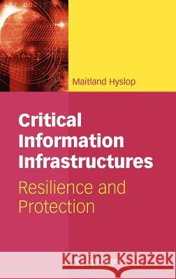 Critical Information Infrastructures: Resilience and Protection Maitland Hyslop 9780387718613