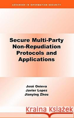 Secure Multi-Party Non-Repudiation Protocols and Applications Jos?? A. Onieva Javier Lopez Jianying Zhou 9780387756295