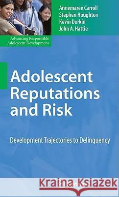 Adolescent Reputations and Risk: Developmental Trajectories to Delinquency Annemaree Carroll Stephen Houghton Kevin Durkin 9780387799872