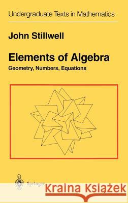 Elements of Algebra: Geometry, Numbers, Equations John C. Stillwell 9780387942902