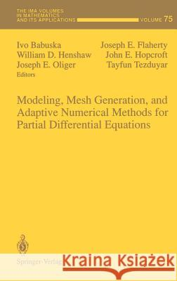 Modeling, Mesh Generation, and Adaptive Numerical Methods for Partial Differential Equations Ivo Babuska Joseph E. Flaherty William D. Henshaw 9780387945422