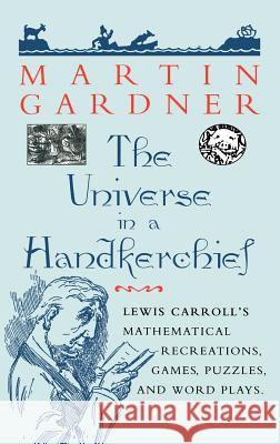 The Universe in a Handkerchief: Lewis Carroll S Mathematical Recreations, Games, Puzzles, and Word Plays Martin Gardner 9780387946733