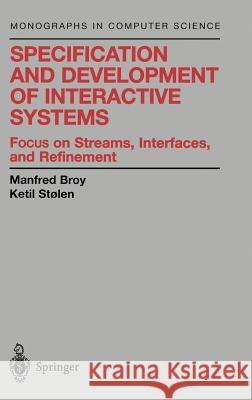 Specification and Development of Interactive Systems: Focus on Streams, Interfaces, and Refinement Manfred Broy M. Broy Ketil Stolen 9780387950730