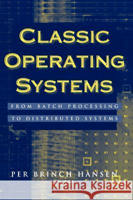 Classic Operating Systems: From Batch Processing to Distributed Systems Per Brinch Hansen Per Brinc P. Brinch Hansen 9780387951133