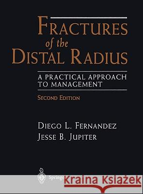 Fractures of the Distal Radius: A Practical Approach to Management Diego L. Fernandez Jesse B. Jupiter D. L. Fernandez 9780387951959