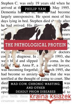 The Pathological Protein: Mad Cow, Chronic Wasting, and Other Deadly Prion Diseases Philip Yam 9780387955087