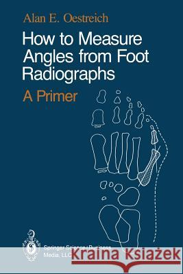 How to Measure Angles from Foot Radiographs: A Primer Alan E. Oestreich Tamar K. Oestreich 9780387971070