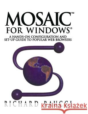 Mosaic(tm) for Windows(r): A Hands-On Configuration and Set-Up Guide to Popular Web Browsers R. Raucci Richard Raucci 9780387979960