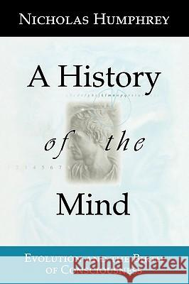 A History of the Mind: Evolution and the Birth of Consciousness Nicholas Humphrey 9780387987194 Copernicus Books