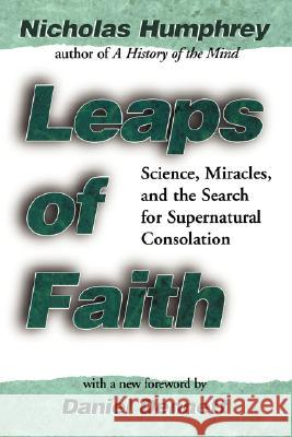 Leaps of Faith: Science, Miracles, and the Search for Supernatural Consolation Nicholas Humphrey D. Dennett 9780387987200 Copernicus Books