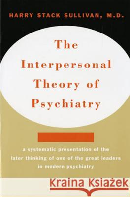 Interpersonal Theory of Psychiatry the Interpersonal Theory of Psychiatry Harry Stack Sullivan Helen Swick Perry Mary Ladd Gawel 9780393001389