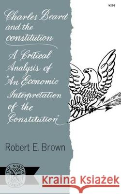 Charles Beard and the Constitution : A Critical Analysis of An Economic Interpretation of the Constitution Robert E. Brown 9780393002966